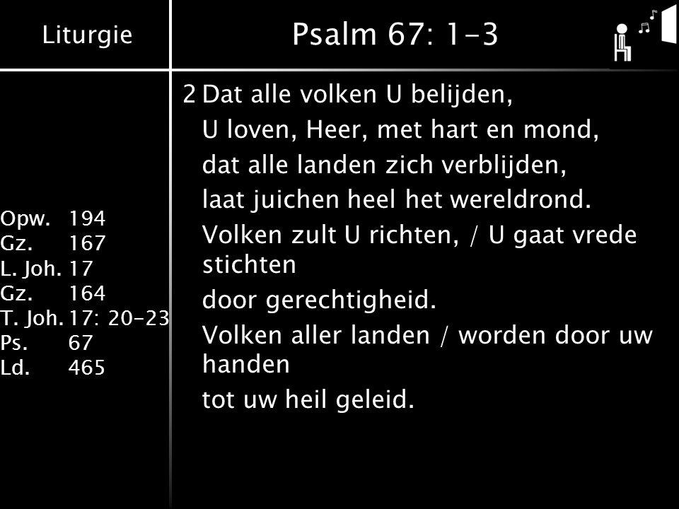 Liturgie Opw. 194 Gz.167 L. Joh.17 Gz.164 T. Joh.17: 20-23 Ps.67 Ld.465 Psalm 67: 1-3 2Dat alle volken U belijden, U loven, Heer, met hart en mond, da