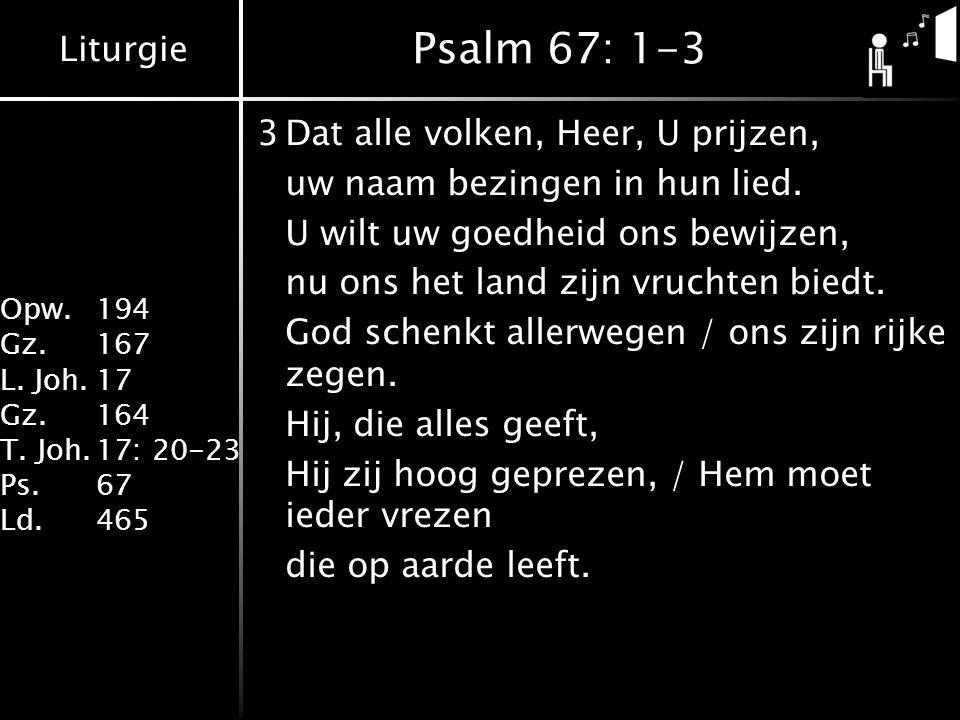 Liturgie Opw. 194 Gz.167 L. Joh.17 Gz.164 T. Joh.17: 20-23 Ps.67 Ld.465 Psalm 67: 1-3 3Dat alle volken, Heer, U prijzen, uw naam bezingen in hun lied.
