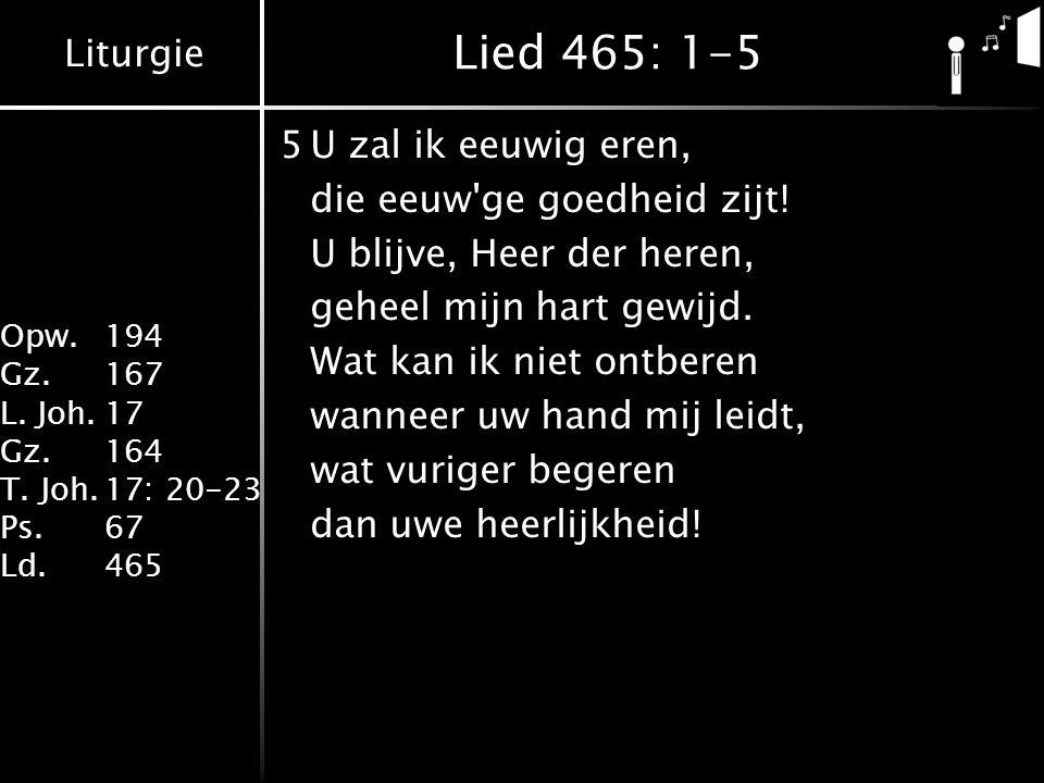 Liturgie Opw. 194 Gz.167 L. Joh.17 Gz.164 T. Joh.17: 20-23 Ps.67 Ld.465 Lied 465: 1-5 5U zal ik eeuwig eren, die eeuw'ge goedheid zijt! U blijve, Heer