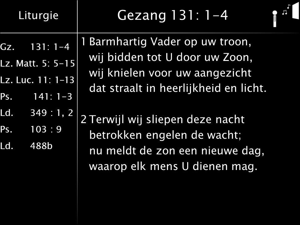 Liturgie Gz.131: 1-4 Lz. Matt. 5: 5-15 Lz. Luc. 11: 1-13 Ps. 141: 1-3 Ld.349 : 1, 2 Ps.103 : 9 Ld.488b Gezang 131: 1-4 1Barmhartig Vader op uw troon,
