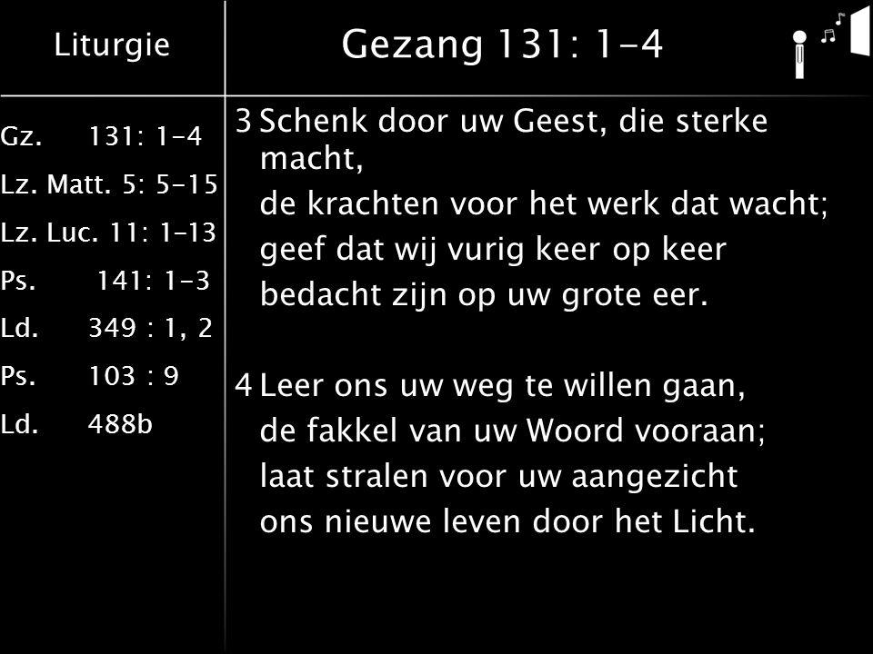 Liturgie Gz.131: 1-4 Lz. Matt. 5: 5-15 Lz. Luc. 11: 1-13 Ps. 141: 1-3 Ld.349 : 1, 2 Ps.103 : 9 Ld.488b Gezang 131: 1-4 3Schenk door uw Geest, die ster