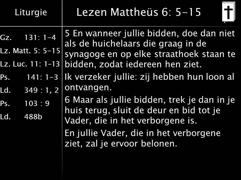 Liturgie Gz.131: 1-4 Lz. Matt. 5: 5-15 Lz. Luc. 11: 1-13 Ps. 141: 1-3 Ld.349 : 1, 2 Ps.103 : 9 Ld.488b Lezen Mattheüs 6: 5-15 5 En wanneer jullie bidd