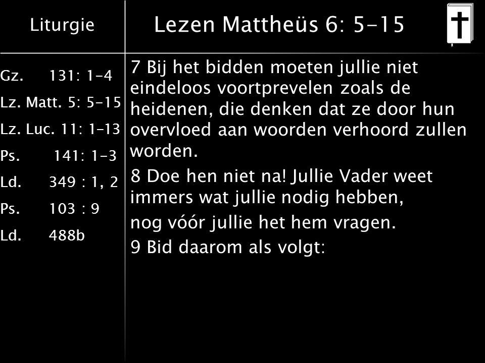 Liturgie Gz.131: 1-4 Lz. Matt. 5: 5-15 Lz. Luc. 11: 1-13 Ps. 141: 1-3 Ld.349 : 1, 2 Ps.103 : 9 Ld.488b Lezen Mattheüs 6: 5-15 7 Bij het bidden moeten