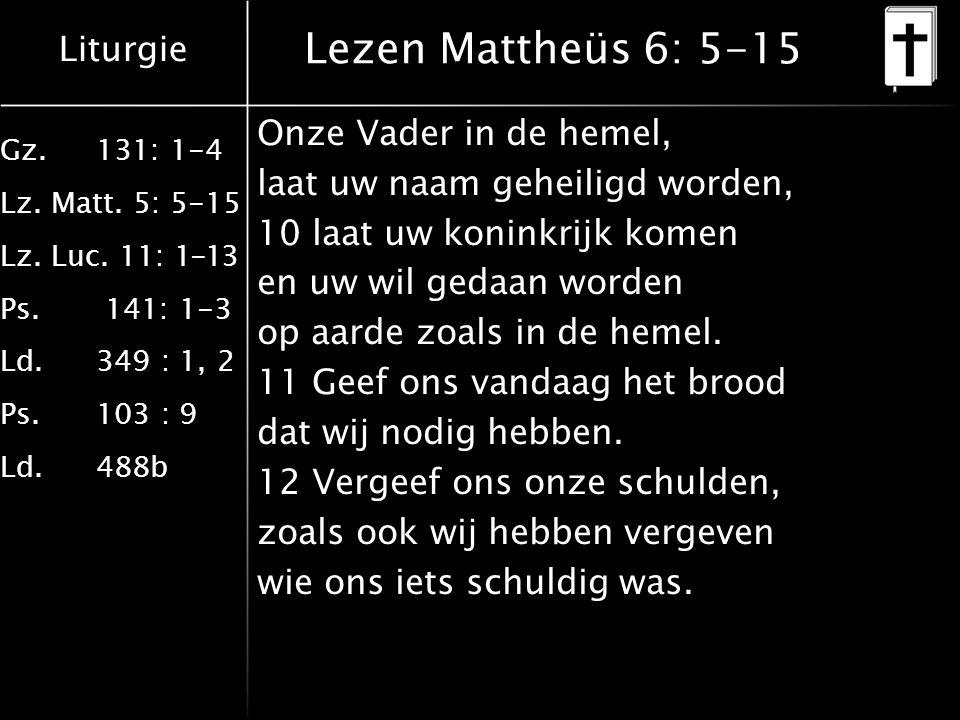 Liturgie Gz.131: 1-4 Lz. Matt. 5: 5-15 Lz. Luc. 11: 1-13 Ps. 141: 1-3 Ld.349 : 1, 2 Ps.103 : 9 Ld.488b Lezen Mattheüs 6: 5-15 Onze Vader in de hemel,
