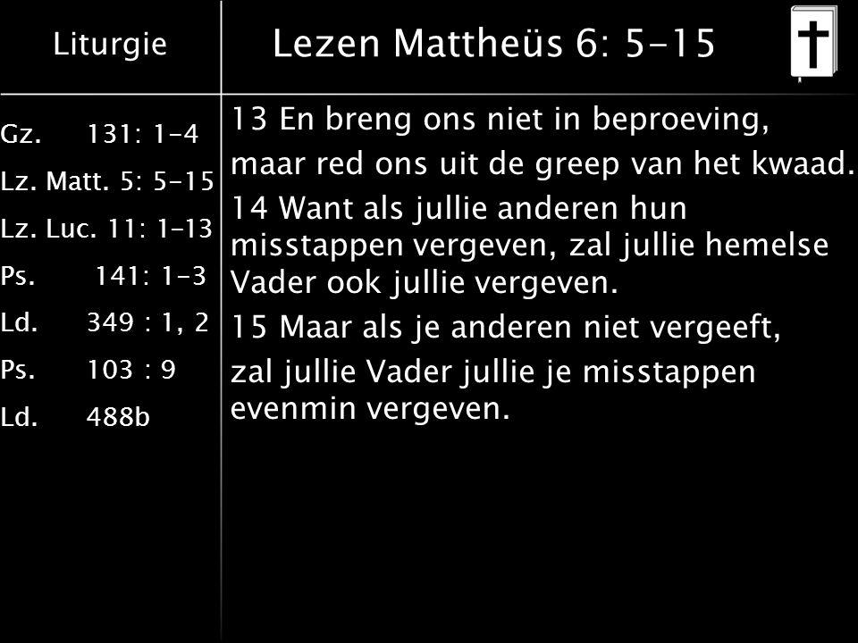 Liturgie Gz.131: 1-4 Lz. Matt. 5: 5-15 Lz. Luc. 11: 1-13 Ps. 141: 1-3 Ld.349 : 1, 2 Ps.103 : 9 Ld.488b Lezen Mattheüs 6: 5-15 13 En breng ons niet in