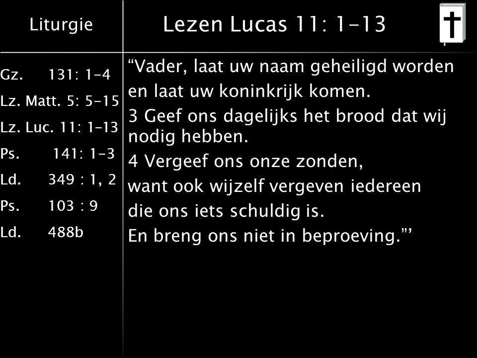 """Liturgie Gz.131: 1-4 Lz. Matt. 5: 5-15 Lz. Luc. 11: 1-13 Ps. 141: 1-3 Ld.349 : 1, 2 Ps.103 : 9 Ld.488b Lezen Lucas 11: 1-13 """"Vader, laat uw naam gehei"""