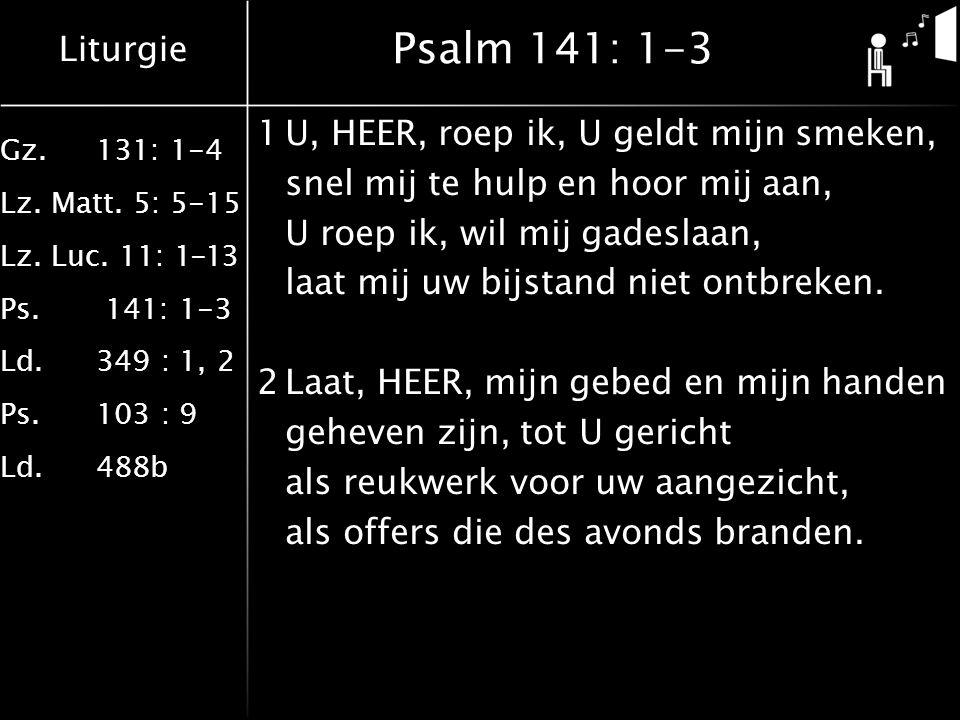 Liturgie Gz.131: 1-4 Lz. Matt. 5: 5-15 Lz. Luc. 11: 1-13 Ps. 141: 1-3 Ld.349 : 1, 2 Ps.103 : 9 Ld.488b Psalm 141: 1-3 1U, HEER, roep ik, U geldt mijn