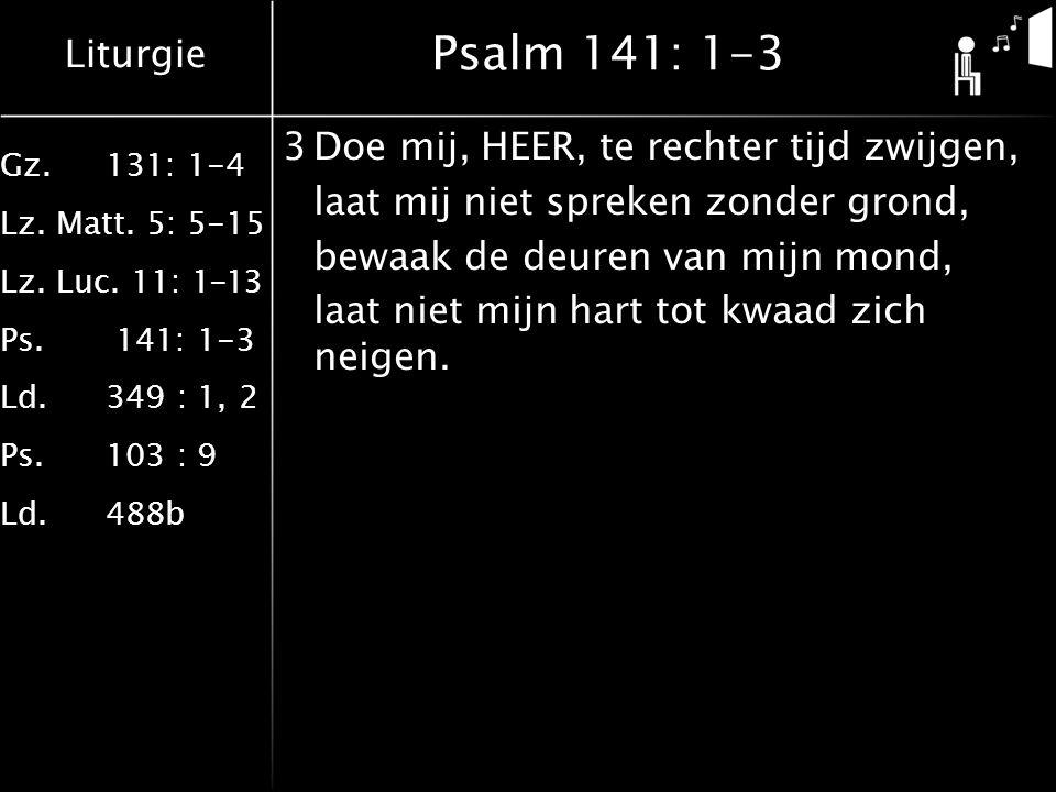 Liturgie Gz.131: 1-4 Lz. Matt. 5: 5-15 Lz. Luc. 11: 1-13 Ps. 141: 1-3 Ld.349 : 1, 2 Ps.103 : 9 Ld.488b Psalm 141: 1-3 3Doe mij, HEER, te rechter tijd
