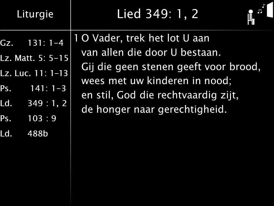 Liturgie Gz.131: 1-4 Lz. Matt. 5: 5-15 Lz. Luc. 11: 1-13 Ps. 141: 1-3 Ld.349 : 1, 2 Ps.103 : 9 Ld.488b Lied 349: 1, 2 1O Vader, trek het lot U aan van