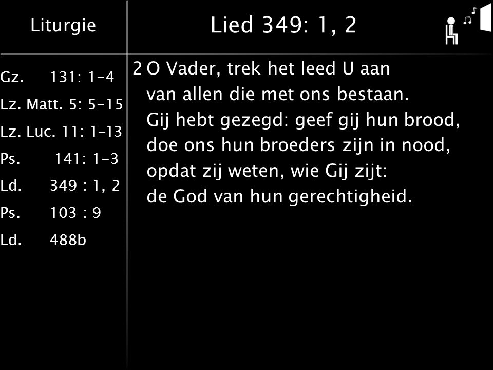 Liturgie Gz.131: 1-4 Lz. Matt. 5: 5-15 Lz. Luc. 11: 1-13 Ps. 141: 1-3 Ld.349 : 1, 2 Ps.103 : 9 Ld.488b Lied 349: 1, 2 2O Vader, trek het leed U aan va