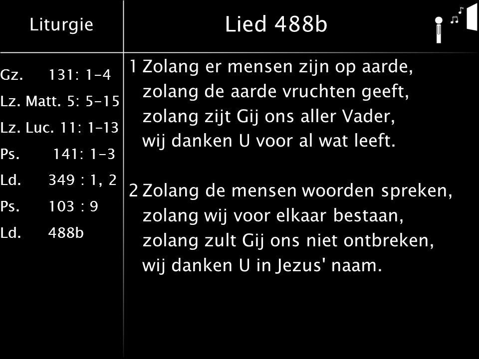 Liturgie Gz.131: 1-4 Lz. Matt. 5: 5-15 Lz. Luc. 11: 1-13 Ps. 141: 1-3 Ld.349 : 1, 2 Ps.103 : 9 Ld.488b Lied 488b 1Zolang er mensen zijn op aarde, zola