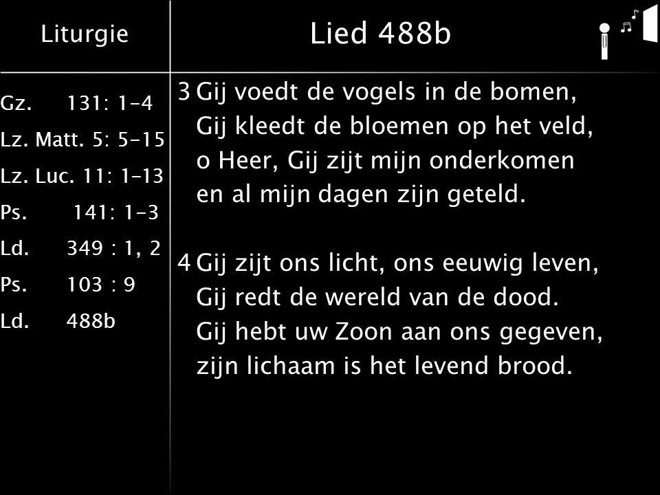 Liturgie Gz.131: 1-4 Lz. Matt. 5: 5-15 Lz. Luc. 11: 1-13 Ps. 141: 1-3 Ld.349 : 1, 2 Ps.103 : 9 Ld.488b Lied 488b 3Gij voedt de vogels in de bomen, Gij
