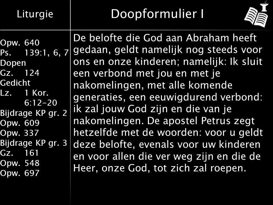 Liturgie Opw.640 Ps.139:1, 6, 7 Dopen Gz.124 Gedicht Lz. 1 Kor. 6:12-20 Bijdrage KP gr. 2 Opw.609 Opw. 337 Bijdrage KP gr. 3 Gz.161 Opw.548 Opw.697 Do