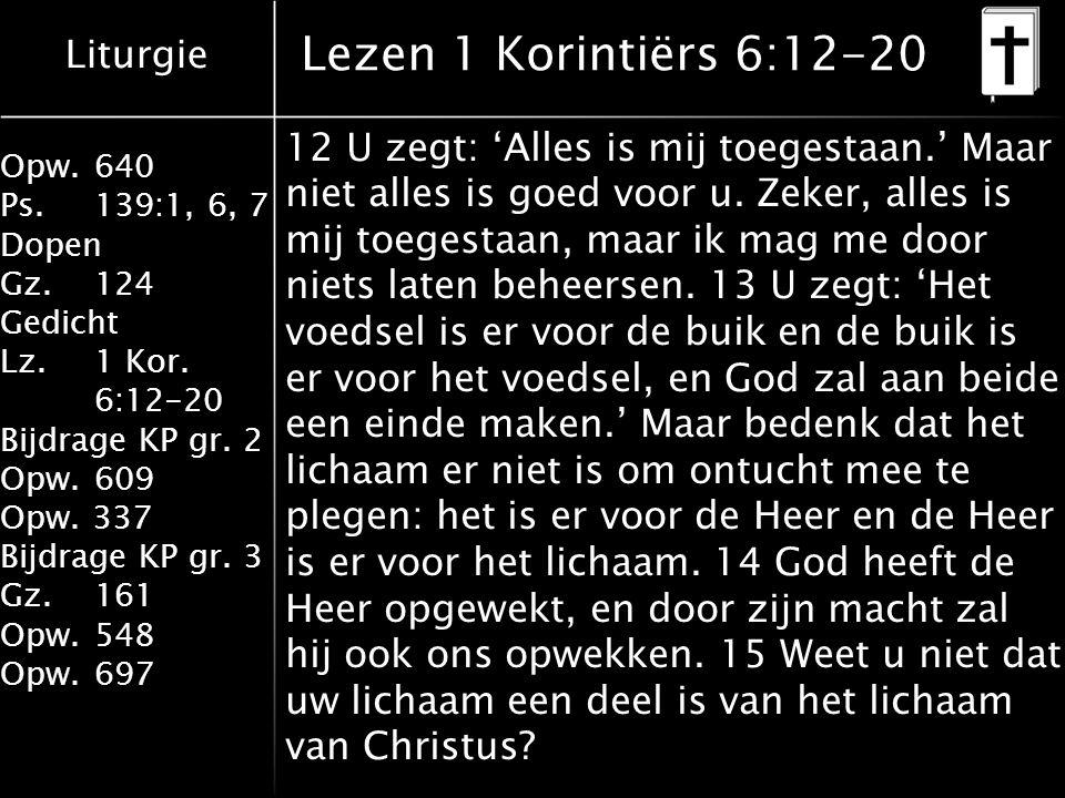 Liturgie Opw.640 Ps.139:1, 6, 7 Dopen Gz.124 Gedicht Lz. 1 Kor. 6:12-20 Bijdrage KP gr. 2 Opw.609 Opw. 337 Bijdrage KP gr. 3 Gz.161 Opw.548 Opw.697 Le