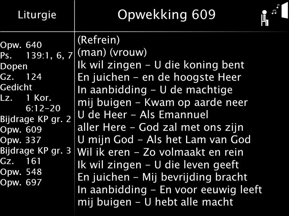 Liturgie Opw.640 Ps.139:1, 6, 7 Dopen Gz.124 Gedicht Lz. 1 Kor. 6:12-20 Bijdrage KP gr. 2 Opw.609 Opw. 337 Bijdrage KP gr. 3 Gz.161 Opw.548 Opw.697 Op