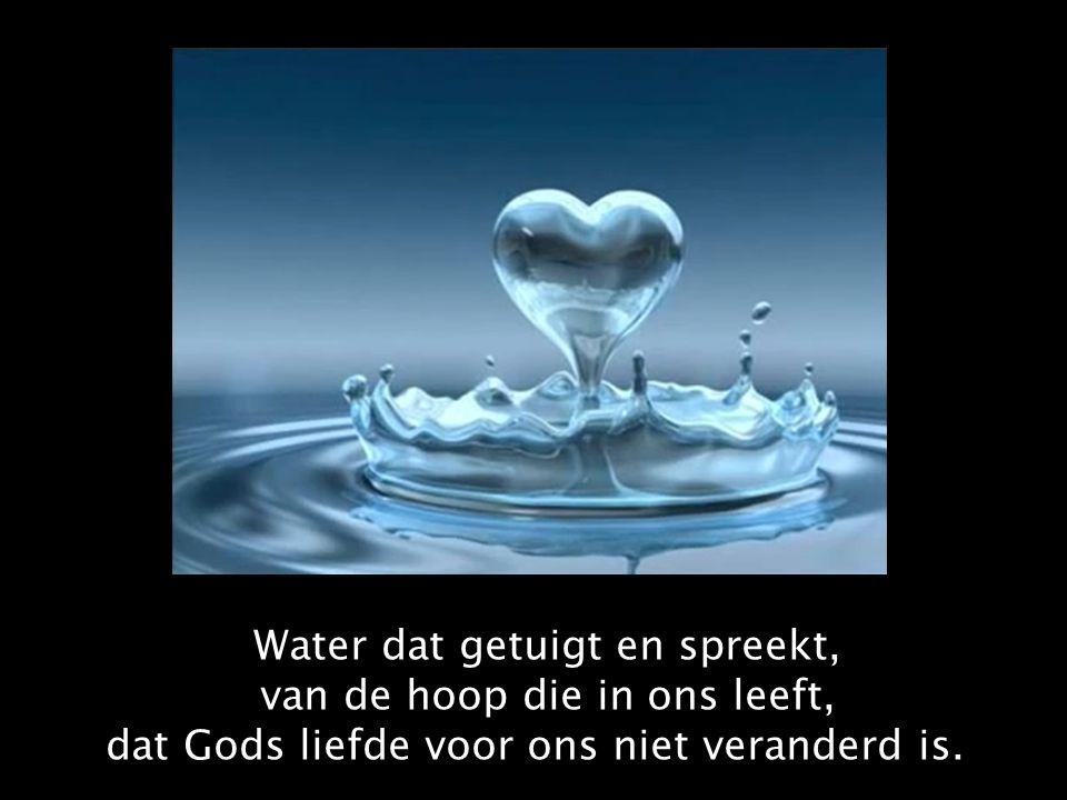 Water dat getuigt en spreekt, van de hoop die in ons leeft, dat Gods liefde voor ons niet veranderd is.