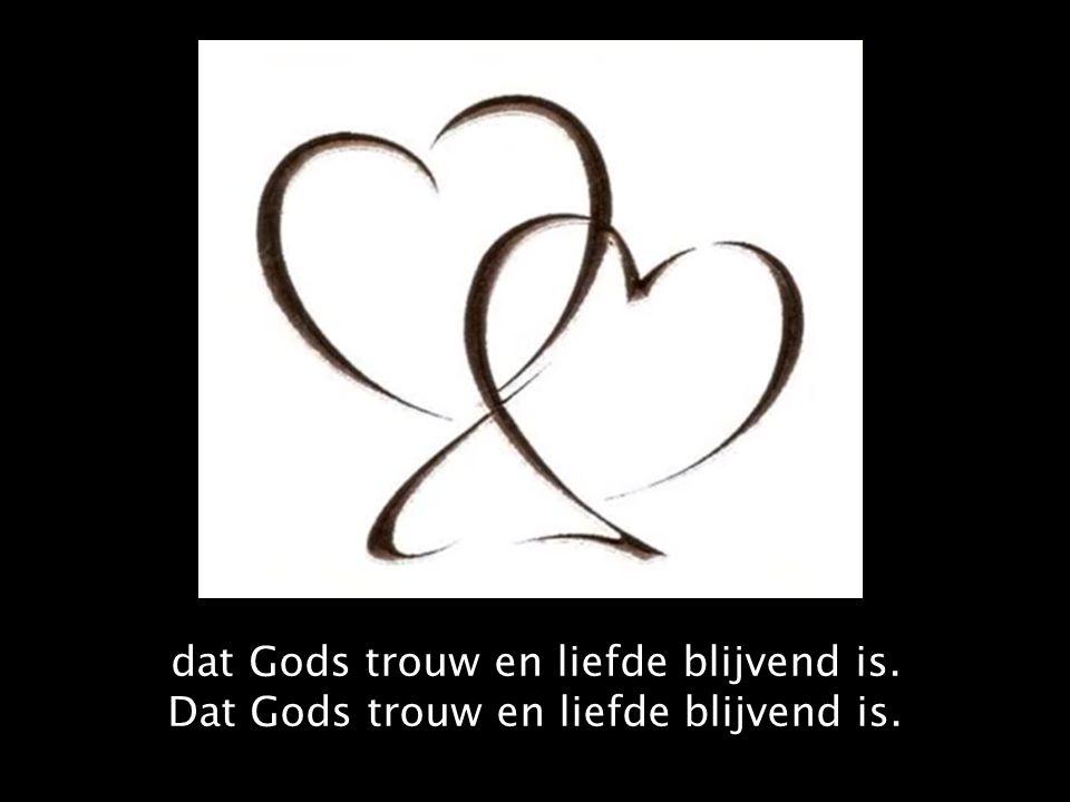 dat Gods trouw en liefde blijvend is. Dat Gods trouw en liefde blijvend is.