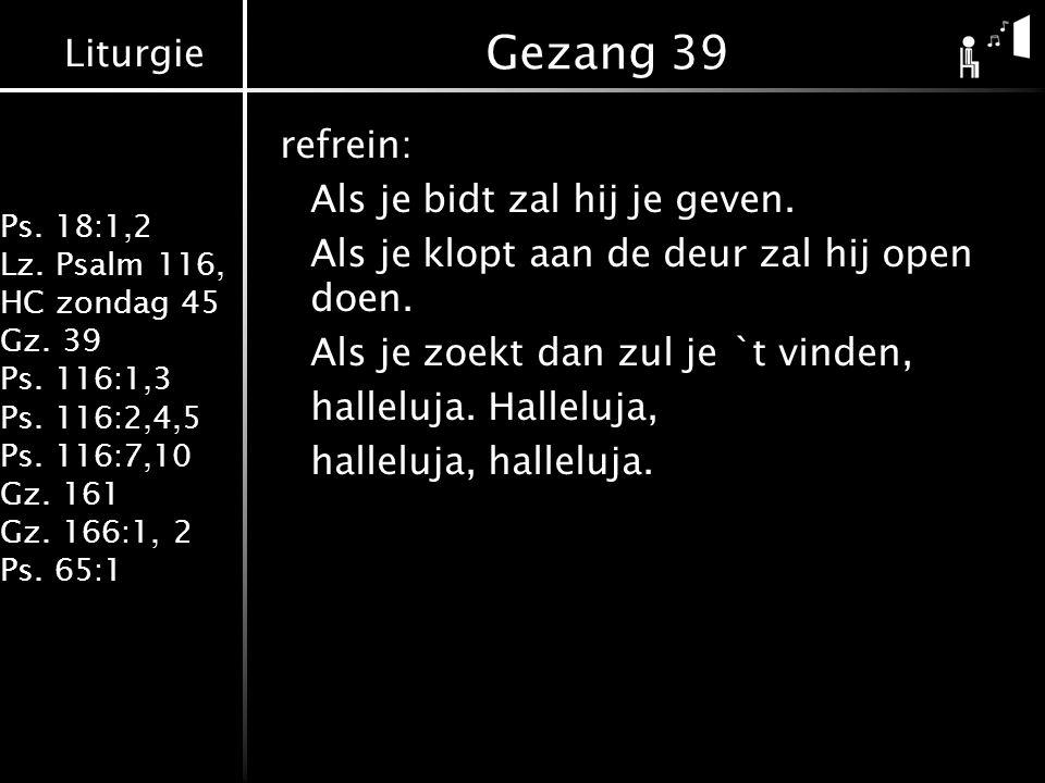 Liturgie Ps. 18:1,2 Lz. Psalm 116, HC zondag 45 Gz. 39 Ps. 116:1,3 Ps. 116:2,4,5 Ps. 116:7,10 Gz. 161 Gz. 166:1, 2 Ps. 65:1 Gezang 39 refrein: Als je