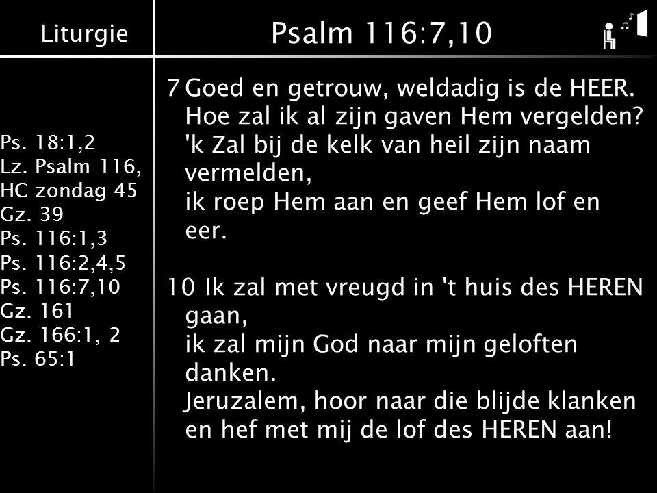 Liturgie Ps. 18:1,2 Lz. Psalm 116, HC zondag 45 Gz. 39 Ps. 116:1,3 Ps. 116:2,4,5 Ps. 116:7,10 Gz. 161 Gz. 166:1, 2 Ps. 65:1 Psalm 116:7,10 7Goed en ge