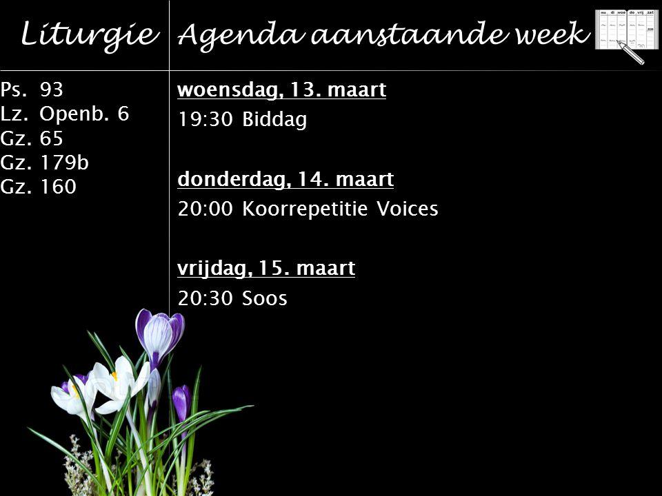Liturgie Ps.93 Lz.Openb. 6 Gz.65 Gz.179b Gz.160 Agenda aanstaande week woensdag, 13.