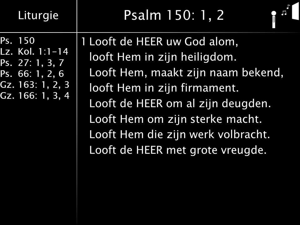 Liturgie Ps.150 Lz.Kol. 1:1-14 Ps.27: 1, 3, 7 Ps.66: 1, 2, 6 Gz.163: 1, 2, 3 Gz.166: 1, 3, 4 1Looft de HEER uw God alom, looft Hem in zijn heiligdom.