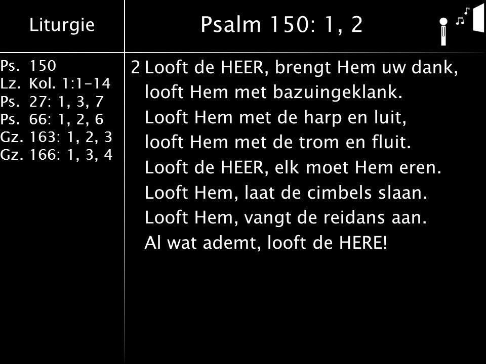Liturgie Ps.150 Lz.Kol. 1:1-14 Ps.27: 1, 3, 7 Ps.66: 1, 2, 6 Gz.163: 1, 2, 3 Gz.166: 1, 3, 4 2Looft de HEER, brengt Hem uw dank, looft Hem met bazuing