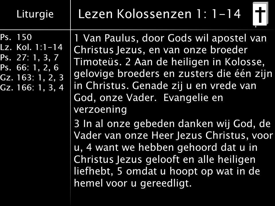 Liturgie Ps.150 Lz.Kol. 1:1-14 Ps.27: 1, 3, 7 Ps.66: 1, 2, 6 Gz.163: 1, 2, 3 Gz.166: 1, 3, 4 Lezen Kolossenzen 1: 1-14 1 Van Paulus, door Gods wil apo