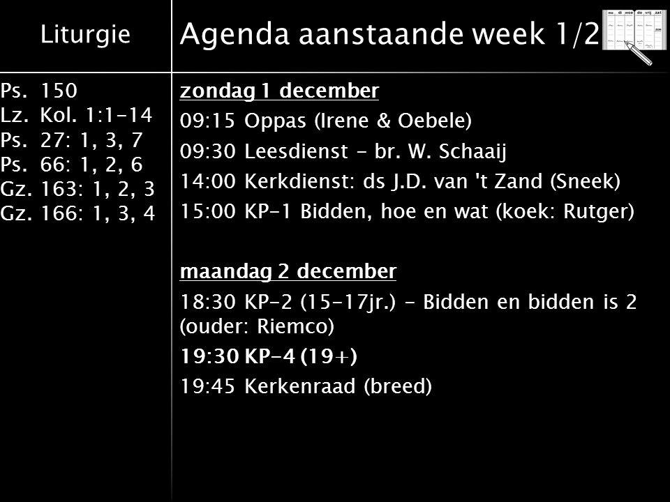 Liturgie Ps.150 Lz.Kol. 1:1-14 Ps.27: 1, 3, 7 Ps.66: 1, 2, 6 Gz.163: 1, 2, 3 Gz.166: 1, 3, 4 Agenda aanstaande week 1/2 zondag 1 december 09:15 Oppas