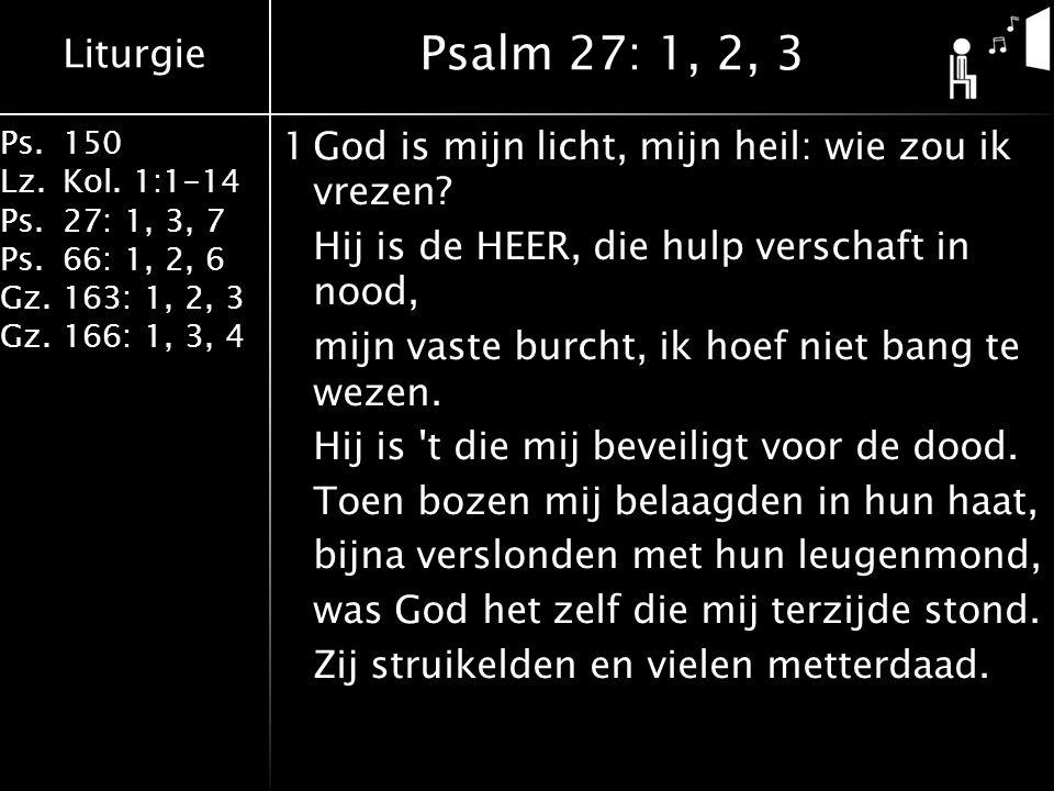 Liturgie Ps.150 Lz.Kol. 1:1-14 Ps.27: 1, 3, 7 Ps.66: 1, 2, 6 Gz.163: 1, 2, 3 Gz.166: 1, 3, 4 1God is mijn licht, mijn heil: wie zou ik vrezen? Hij is