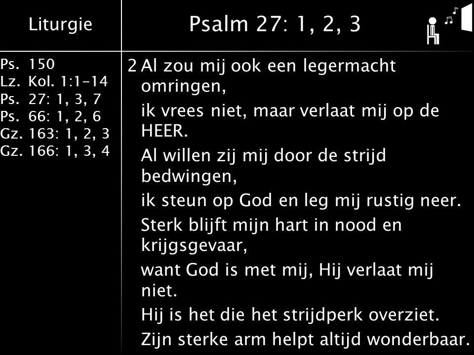 Liturgie Ps.150 Lz.Kol. 1:1-14 Ps.27: 1, 3, 7 Ps.66: 1, 2, 6 Gz.163: 1, 2, 3 Gz.166: 1, 3, 4 2Al zou mij ook een legermacht omringen, ik vrees niet, m