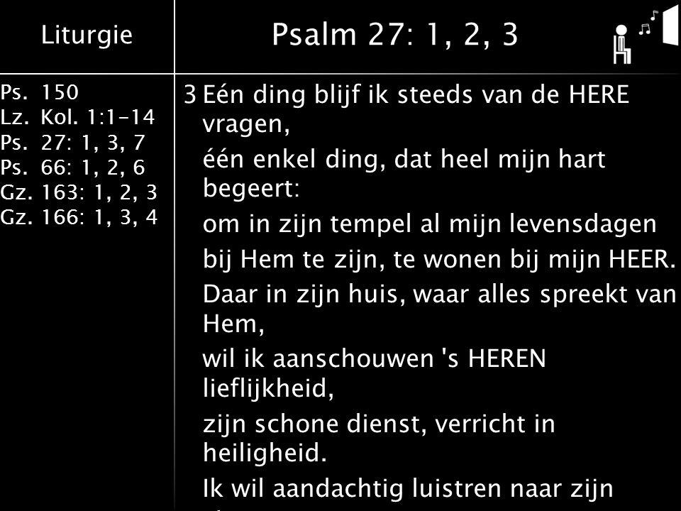 Liturgie Ps.150 Lz.Kol. 1:1-14 Ps.27: 1, 3, 7 Ps.66: 1, 2, 6 Gz.163: 1, 2, 3 Gz.166: 1, 3, 4 3Eén ding blijf ik steeds van de HERE vragen, één enkel d