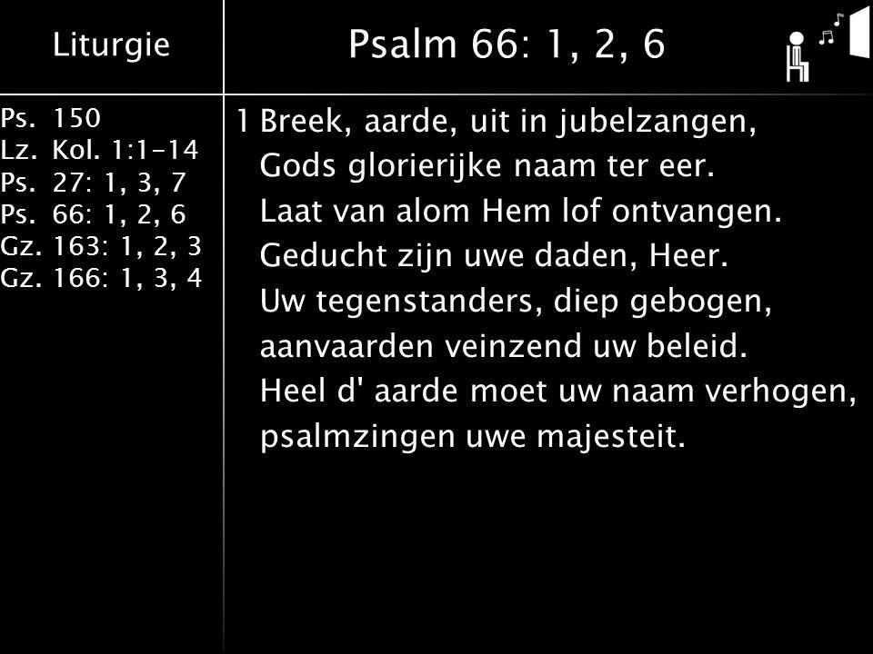 Liturgie Ps.150 Lz.Kol. 1:1-14 Ps.27: 1, 3, 7 Ps.66: 1, 2, 6 Gz.163: 1, 2, 3 Gz.166: 1, 3, 4 1Breek, aarde, uit in jubelzangen, Gods glorierijke naam