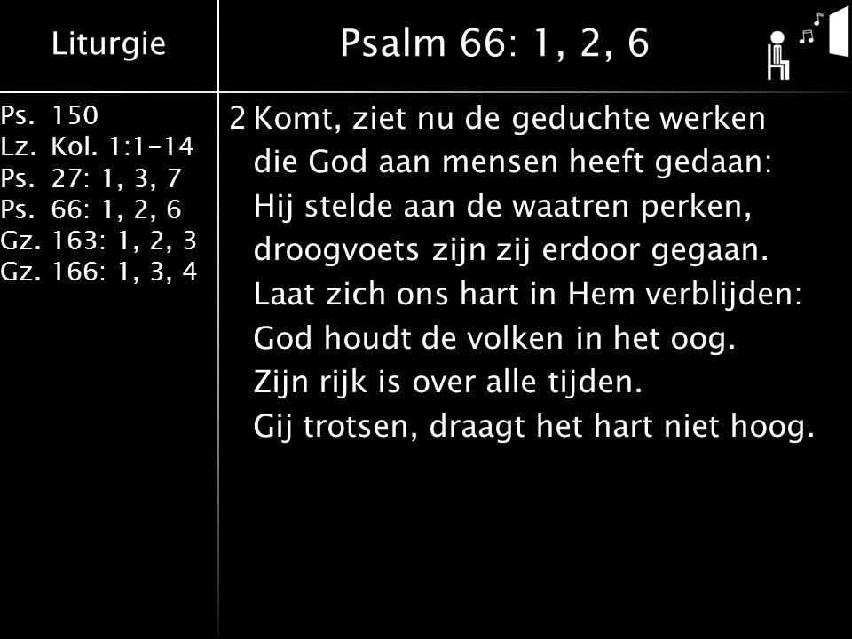 Liturgie Ps.150 Lz.Kol. 1:1-14 Ps.27: 1, 3, 7 Ps.66: 1, 2, 6 Gz.163: 1, 2, 3 Gz.166: 1, 3, 4 2Komt, ziet nu de geduchte werken die God aan mensen heef