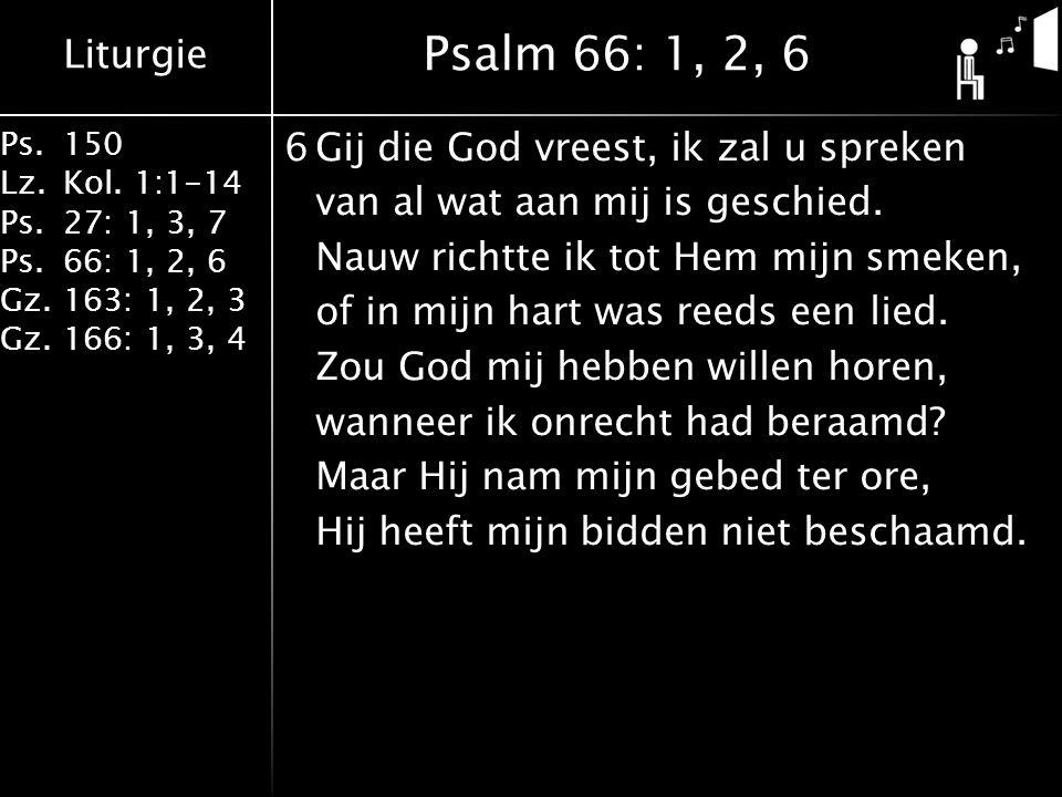 Liturgie Ps.150 Lz.Kol. 1:1-14 Ps.27: 1, 3, 7 Ps.66: 1, 2, 6 Gz.163: 1, 2, 3 Gz.166: 1, 3, 4 6Gij die God vreest, ik zal u spreken van al wat aan mij