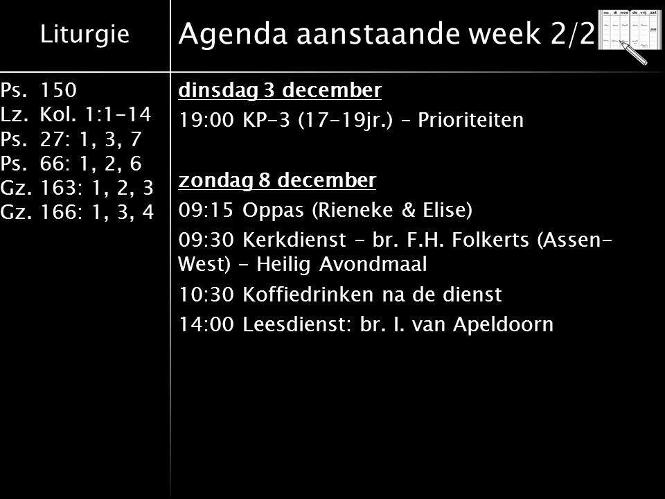 Liturgie Ps.150 Lz.Kol. 1:1-14 Ps.27: 1, 3, 7 Ps.66: 1, 2, 6 Gz.163: 1, 2, 3 Gz.166: 1, 3, 4 Agenda aanstaande week 2/2 dinsdag 3 december 19:00 KP-3