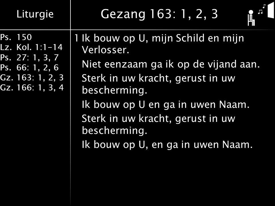 Liturgie Ps.150 Lz.Kol. 1:1-14 Ps.27: 1, 3, 7 Ps.66: 1, 2, 6 Gz.163: 1, 2, 3 Gz.166: 1, 3, 4 1Ik bouw op U, mijn Schild en mijn Verlosser. Niet eenzaa