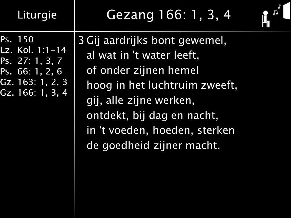 Liturgie Ps.150 Lz.Kol. 1:1-14 Ps.27: 1, 3, 7 Ps.66: 1, 2, 6 Gz.163: 1, 2, 3 Gz.166: 1, 3, 4 3Gij aardrijks bont gewemel, al wat in 't water leeft, of