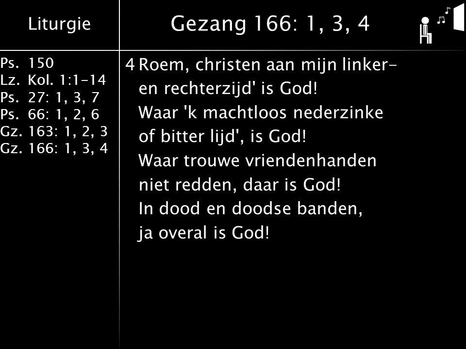 Liturgie Ps.150 Lz.Kol. 1:1-14 Ps.27: 1, 3, 7 Ps.66: 1, 2, 6 Gz.163: 1, 2, 3 Gz.166: 1, 3, 4 4Roem, christen aan mijn linker- en rechterzijd' is God!