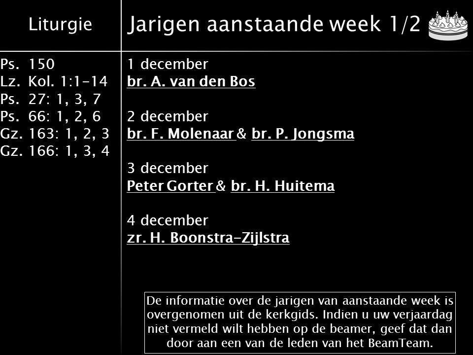 Liturgie Ps.150 Lz.Kol. 1:1-14 Ps.27: 1, 3, 7 Ps.66: 1, 2, 6 Gz.163: 1, 2, 3 Gz.166: 1, 3, 4 Jarigen aanstaande week 1/2 1 december br. A. van den Bos