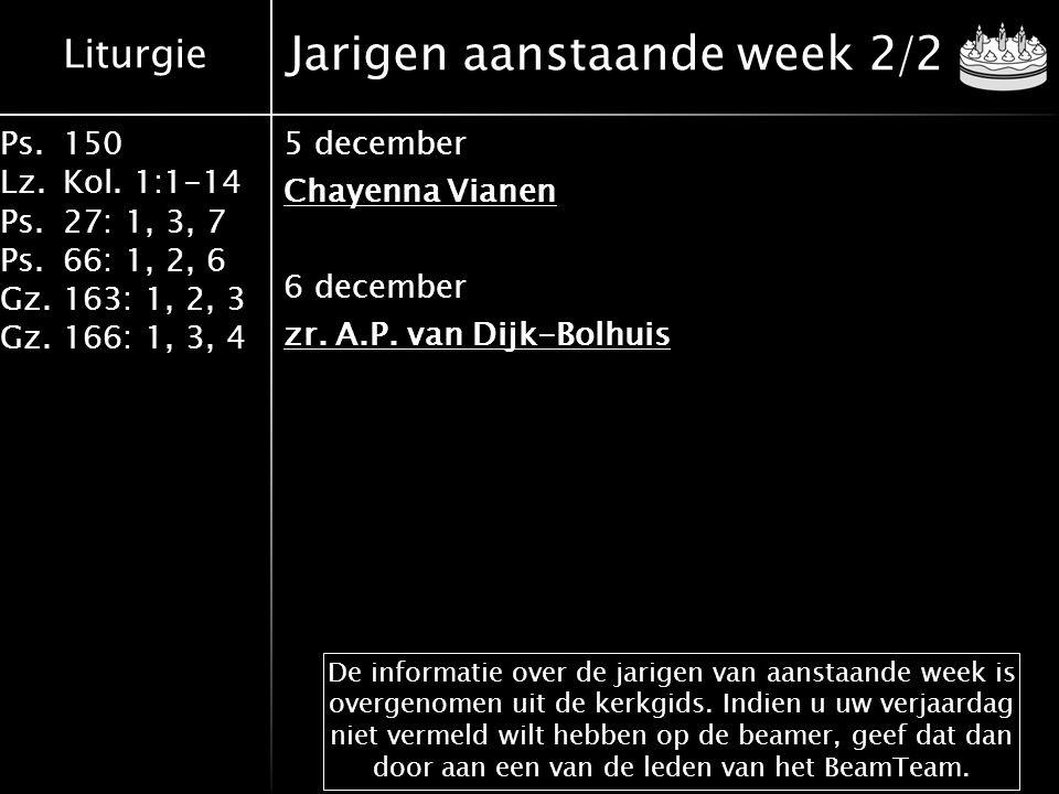 Liturgie Ps.150 Lz.Kol. 1:1-14 Ps.27: 1, 3, 7 Ps.66: 1, 2, 6 Gz.163: 1, 2, 3 Gz.166: 1, 3, 4 Jarigen aanstaande week 2/2 5 december Chayenna Vianen 6