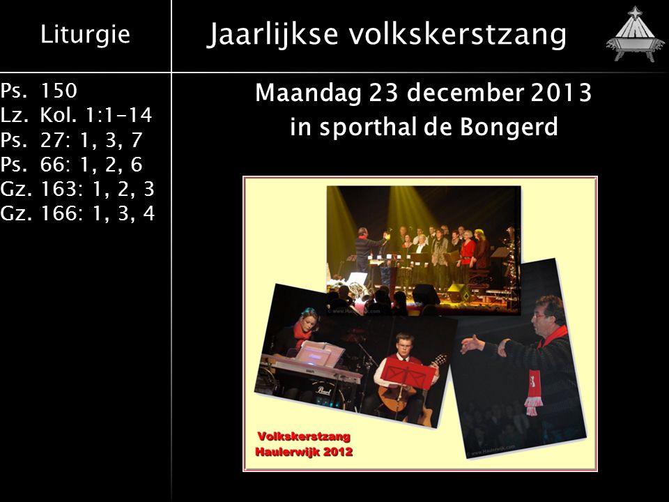 Liturgie Ps.150 Lz.Kol. 1:1-14 Ps.27: 1, 3, 7 Ps.66: 1, 2, 6 Gz.163: 1, 2, 3 Gz.166: 1, 3, 4 Jaarlijkse volkskerstzang Maandag 23 december 2013 in spo