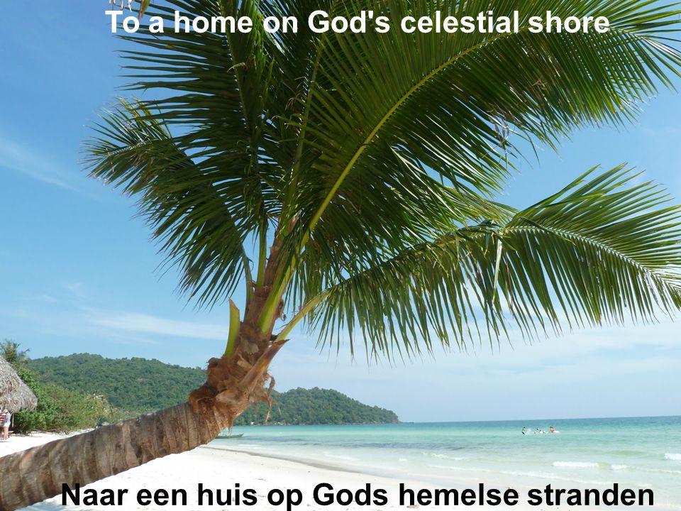 To a home on God s celestial shore Naar een huis op Gods hemelse stranden