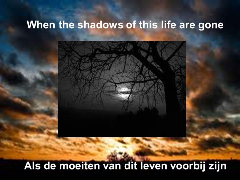 When the shadows of this life are gone Als de moeiten van dit leven voorbij zijn
