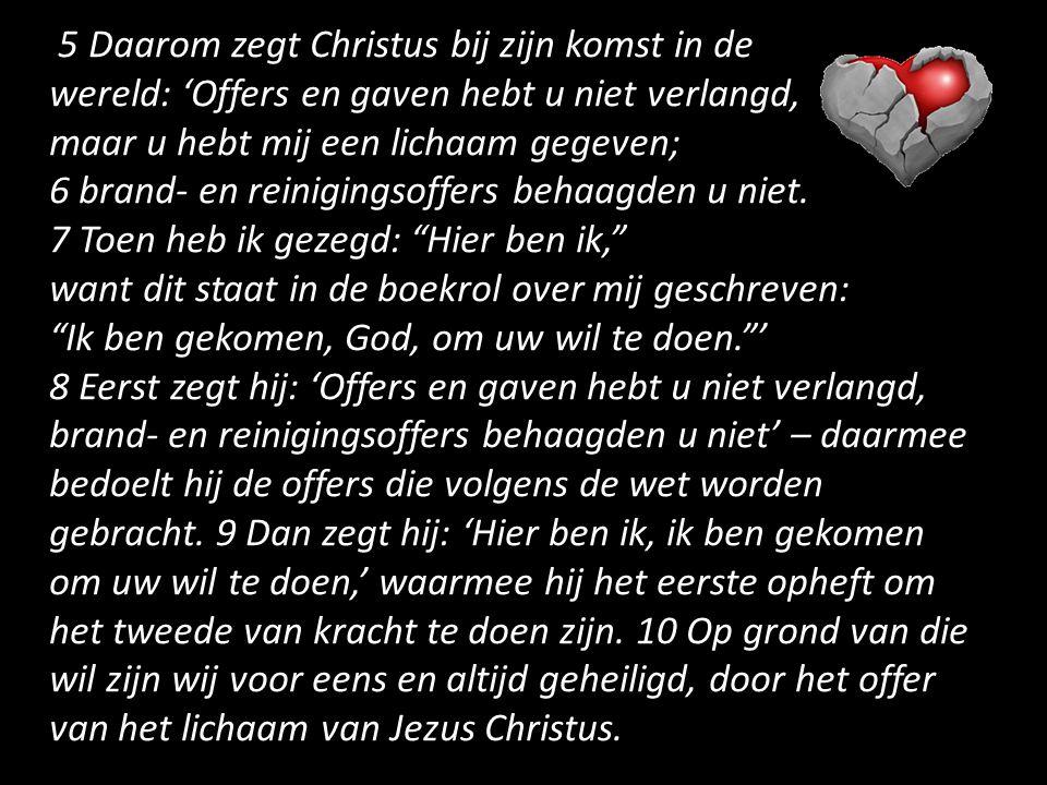 5 Daarom zegt Christus bij zijn komst in de wereld: 'Offers en gaven hebt u niet verlangd, maar u hebt mij een lichaam gegeven; 6 brand- en reinigingsoffers behaagden u niet.