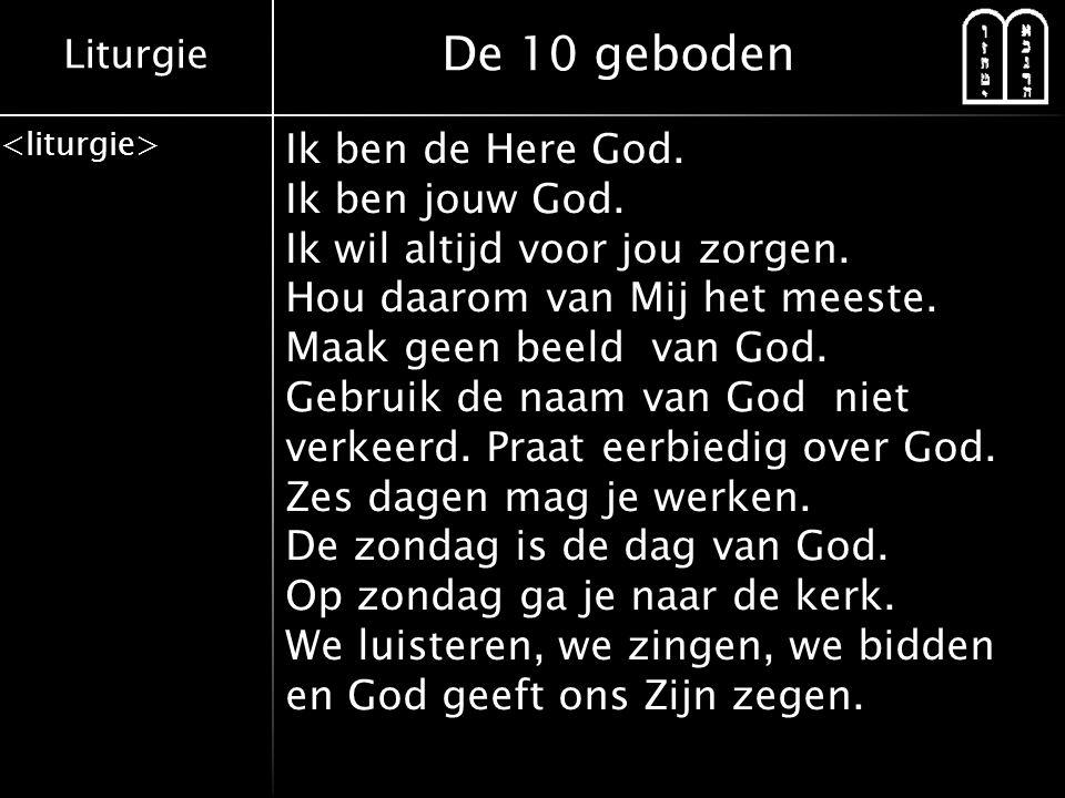 Liturgie De 10 geboden Ik ben de Here God. Ik ben jouw God. Ik wil altijd voor jou zorgen. Hou daarom van Mij het meeste. Maak geen beeld van God. Geb