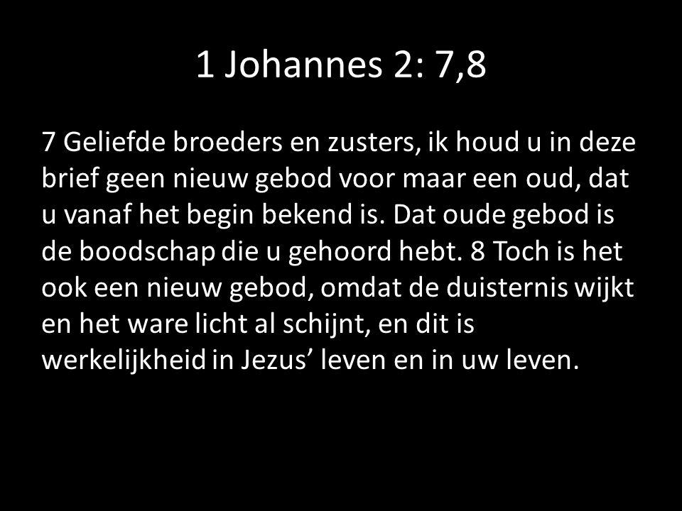 1 Johannes 2: 7,8 7 Geliefde broeders en zusters, ik houd u in deze brief geen nieuw gebod voor maar een oud, dat u vanaf het begin bekend is.