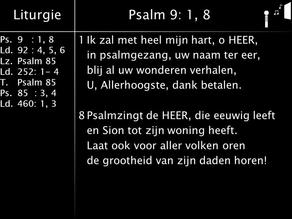Liturgie Ps. 9 : 1, 8 Ld.92 : 4, 5, 6 Lz.Psalm 85 Ld.252: 1- 4 T.Psalm 85 Ps.85 : 3, 4 Ld.460: 1, 3
