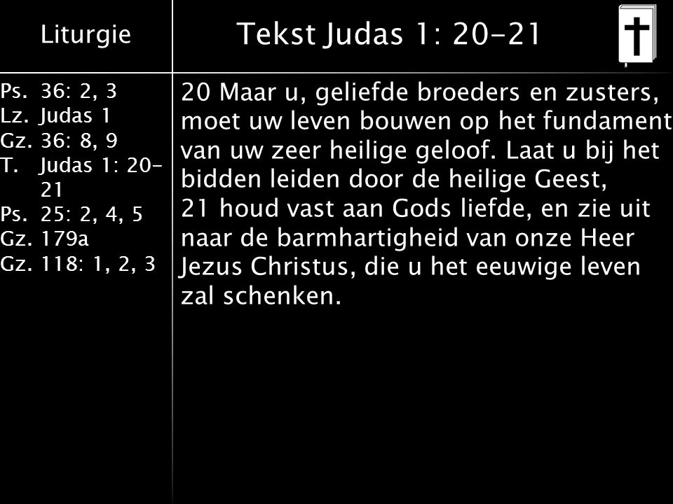 Liturgie Ps.36: 2, 3 Lz.Judas 1 Gz.36: 8, 9 T.Judas 1: 20- 21 Ps.25: 2, 4, 5 Gz.