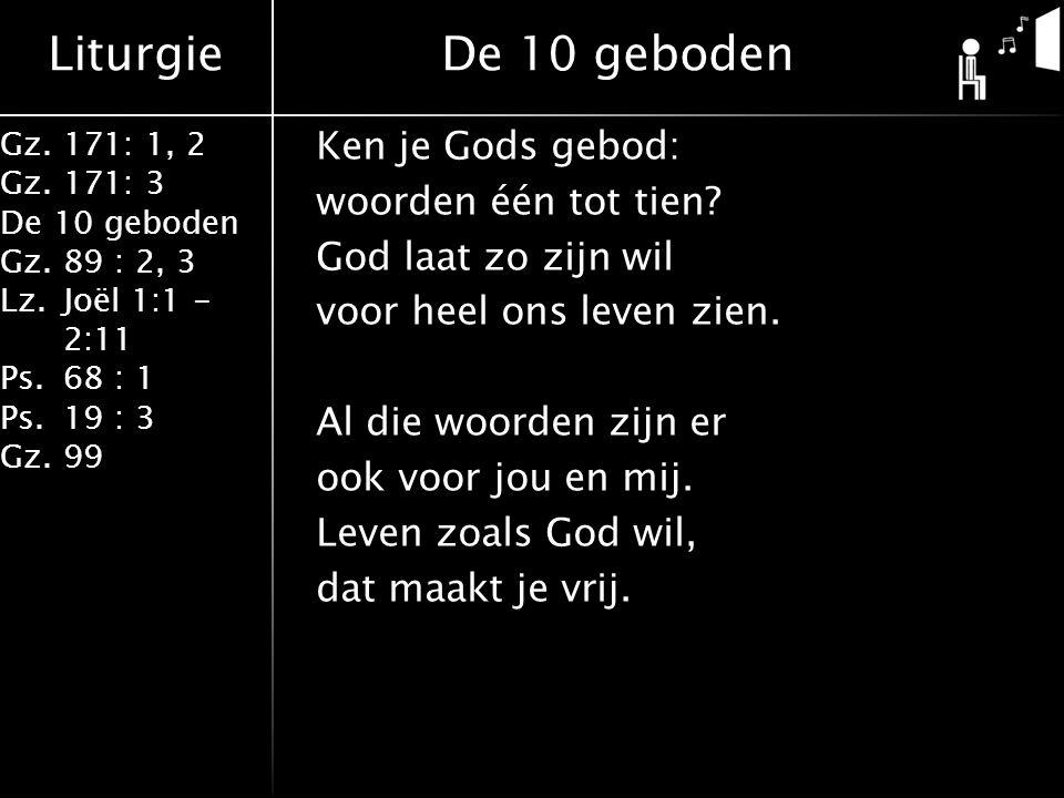 Liturgie Gz.171: 1, 2 Gz.171: 3 De 10 geboden Gz.89 : 2, 3 Lz.Joël 1:1 - 2:11 Ps.68 : 1 Ps.19 : 3 Gz.99 De 10 geboden Ken je Gods gebod: woorden één tot tien.