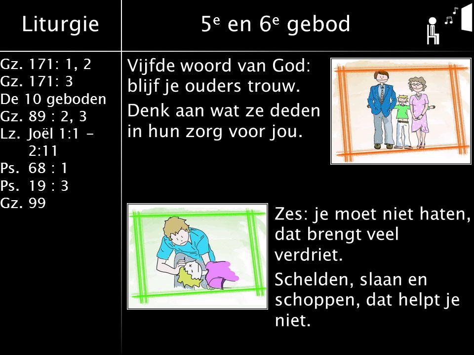 Liturgie Gz.171: 1, 2 Gz.171: 3 De 10 geboden Gz.89 : 2, 3 Lz.Joël 1:1 - 2:11 Ps.68 : 1 Ps.19 : 3 Gz.99 5 e en 6 e gebod Vijfde woord van God: blijf je ouders trouw.